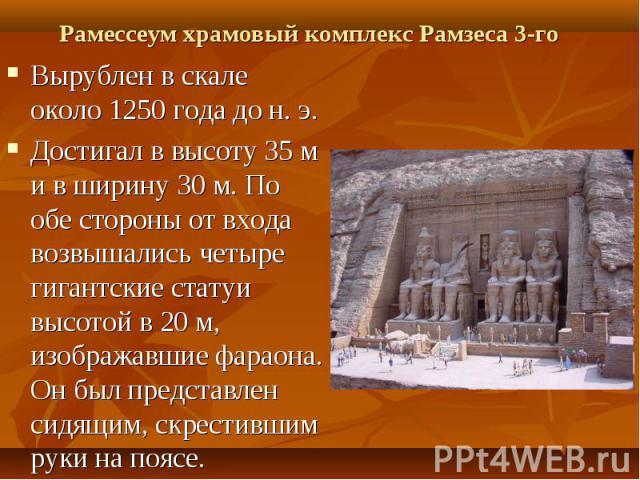 Вырублен в скале около 1250 года до н. э.Достигал в высоту 35 м и в ширину 30 м. По обе стороны от входа возвышались четыре гигантские статуи высотой в 20 м, изображавшие фараона. Он был представлен сидящим, скрестившим руки на поясе.