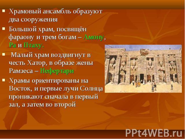 Храмовый ансамбль образуют два сооруженияБольшой храм, посвящён фараону и трем богам – Амону, Ра и Птаху. Малый храм воздвигнут в честь Хатор, в образе жены Рамзеса – Нефертари Храмы ориентированы на Восток, и первые лучи Солнца проникают сначала в …