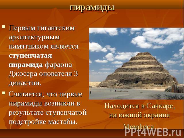 Первым гигантским архитектурным памятником является ступенчатая пирамида фараона Джосера онователя 3 династии.Считается, что первые пирамиды возникли в результате ступенчатой подстройке мастабы. Находится в Саккаре, на южной окраине Мемфиса
