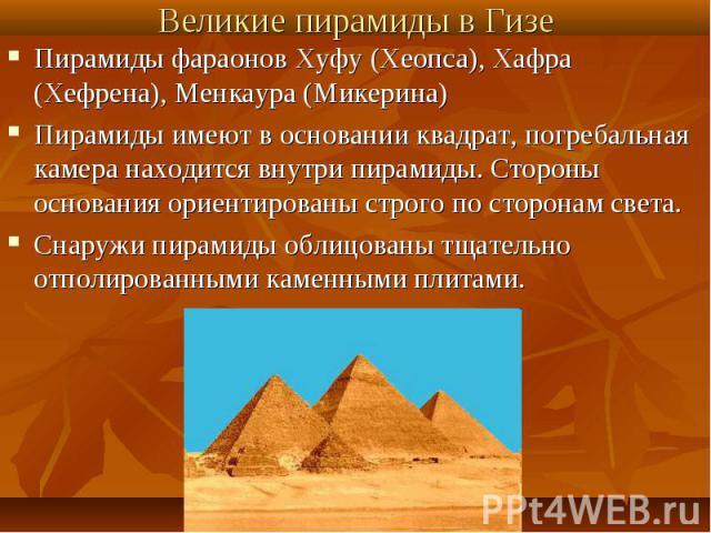Пирамиды фараонов Хуфу (Хеопса), Хафра (Хефрена), Менкаура (Микерина)Пирамиды имеют в основании квадрат, погребальная камера находится внутри пирамиды. Стороны основания ориентированы строго по сторонам света.Снаружи пирамиды облицованы тщательно от…
