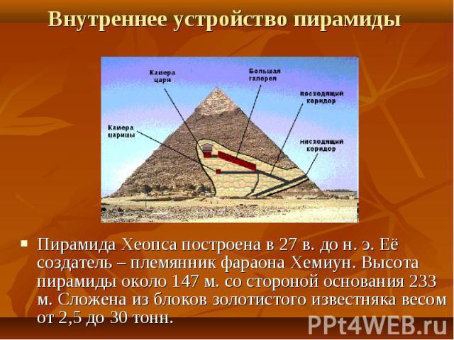 Пирамида Хеопса построена в 27 в. до н. э. Её создатель – племянник фараона Хемиун. Высота пирамиды около 147 м. со стороной основания 233 м. Сложена из блоков золотистого известняка весом от 2,5 до 30 тонн.