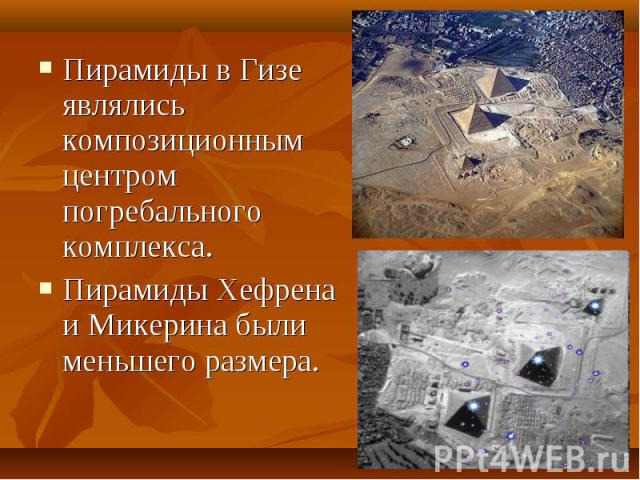 Пирамиды в Гизе являлись композиционным центром погребального комплекса.Пирамиды Хефрена и Микерина были меньшего размера.