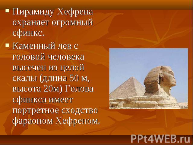 Пирамиду Хефрена охраняет огромный сфинкс.Пирамиду Хефрена охраняет огромный сфинкс.Каменный лев с головой человека высечен из целой скалы (длина 50 м, высота 20м) Голова сфинкса имеет портретное сходство фараоном Хефреном.