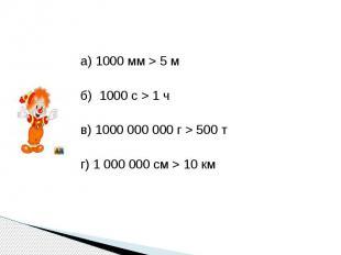 а) 1000 мм > 5 мб) 1000 с > 1 чв) 1000 000 000 г > 500 тг) 1 000 000 см > 10 км