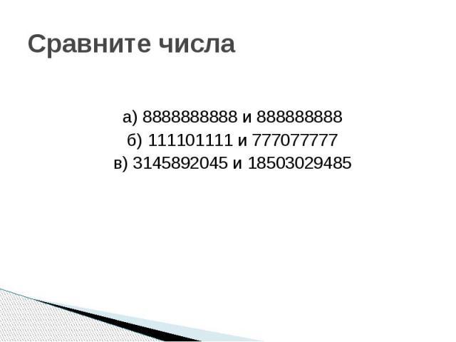 Сравните числаа) 8888888888 и 888888888б) 111101111 и 777077777в) 3145892045 и 18503029485