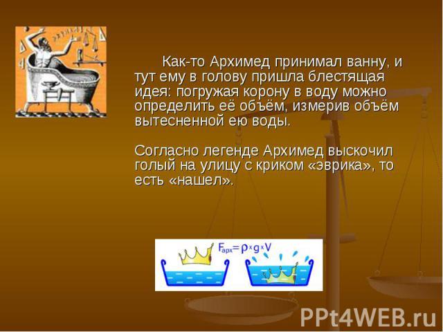 Как-то Архимед принимал ванну, и тут ему в голову пришла блестящая идея: погружая корону в воду можно определить её объём, измерив объём вытесненной ею воды.Согласно легенде Архимед выскочил голый на улицу с криком «эврика», то есть «нашел».