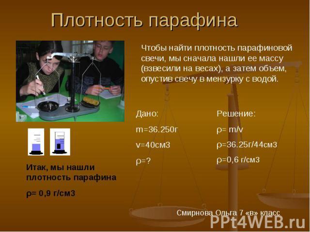 Плотность парафина Чтобы найти плотность парафиновой свечи, мы сначала нашли ее массу (взвесили на весах), а затем объем, опустив свечу в мензурку с водой. Дано:m=36.250гv=40см3ρ=? Решение:ρ= m/vρ=36.25г/44см3ρ=0,6 г/см3 Итак, мы нашли плотность пар…