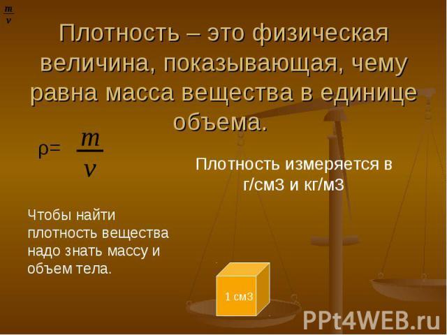 Плотность – это физическая величина, показывающая, чему равна масса вещества в единице объема. Плотность измеряется в г/cм3 и кг/м3 Чтобы найти плотность вещества надо знать массу и объем тела.