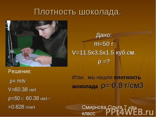 Плотность шоколада. Решение: ρ= m/vV=60.38 cм3ρ=50 г: 60.38 cм3 ==0.828 г/см3 Дано:m=50 гV=11.5х3.5х1.5 куб.см.ρ =? Итак, мы нашли плотность шоколада ρ= 0,8 г/см3
