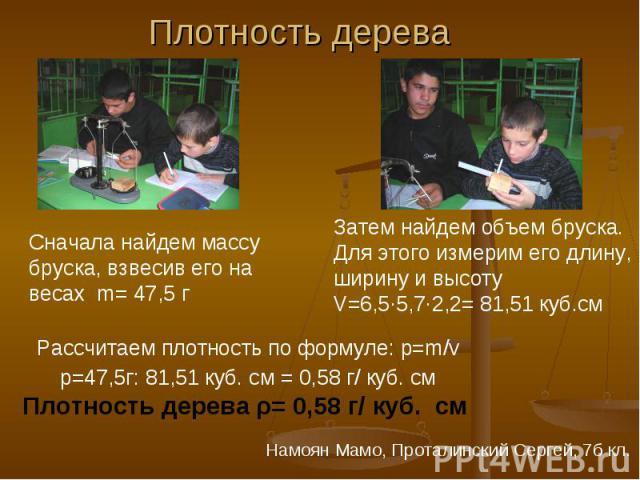 Плотность дерева Сначала найдем массу бруска, взвесив его на весах m= 47,5 г Затем найдем объем бруска. Для этого измерим его длину, ширину и высоту V=6,5∙5,7·2,2= 81,51 куб.см Рассчитаем плотность по формуле: р=m/v p=47,5г: 81,51 куб. см = 0,58 г/ …