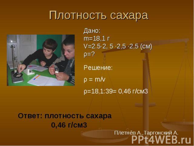 Плотность сахара Дано:m=18,1 гV=2.5·2, 5 ∙2,5 ∙2,5 (см)ρ=? Решение: ρ = m/vρ=18,1:39= 0,46 г/cм3 Ответ: плотность сахара 0,46 г/см3