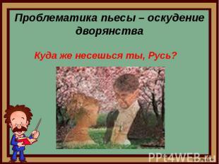 Проблематика пьесы – оскудение дворянстваКуда же несешься ты, Русь?