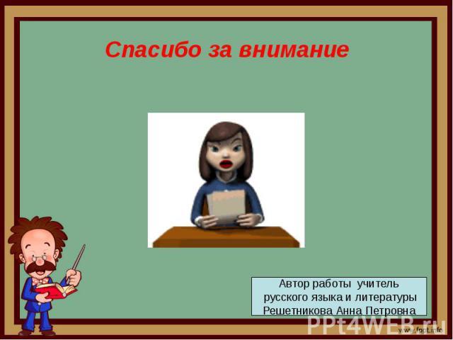 Спасибо за внимание Автор работы учитель русского языка и литературыРешетникова Анна Петровна