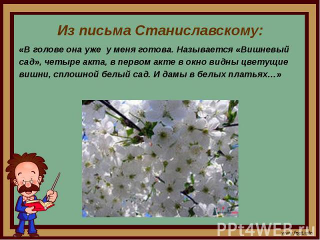 Из письма Станиславскому:«В голове она уже у меня готова. Называется «Вишневыйсад», четыре акта, в первом акте в окно видны цветущиевишни, сплошной белый сад. И дамы в белых платьях…»