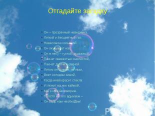 Отгадайте загадку Он – прозрачный невидимка,Легкий и бесцветный газ.Невесомою ко