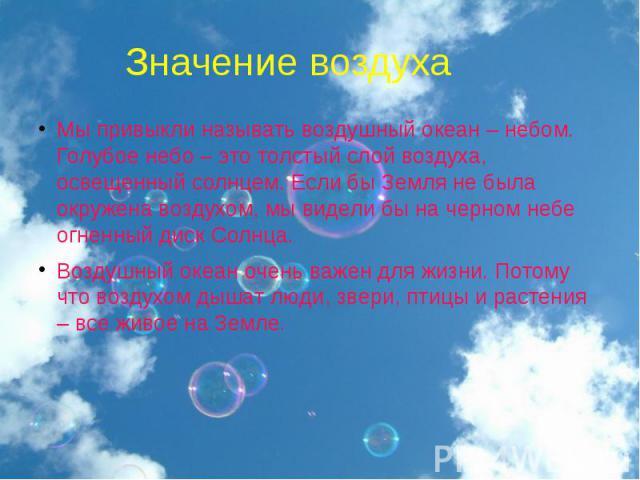 Мы привыкли называть воздушный океан – небом.Голубое небо – это толстый слой воздуха, освещенный солнцем. Если бы Земля не была окружена воздухом, мы видели бы на черном небе огненный диск Солнца. Воздушный океан очень важен для жизни. Потому что во…