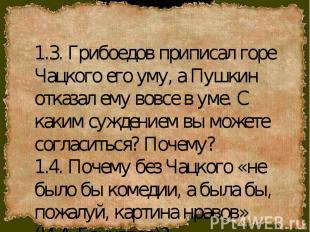 1.3. Грибоедов приписал горе Чацкого его уму, а Пушкин отказал ему вовсе в уме.