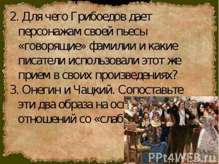 2. Для чего Грибоедов дает персонажам своей пьесы «говорящие» фамилии и какие пи
