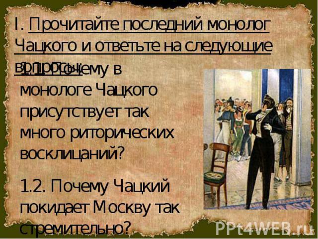 I. Прочитайте последний монолог Чацкого и ответьте на следующие вопросы: 1.1. Почему в монологе Чацкого присутствует так много риторических восклицаний?1.2. Почему Чацкий покидает Москву так стремительно?