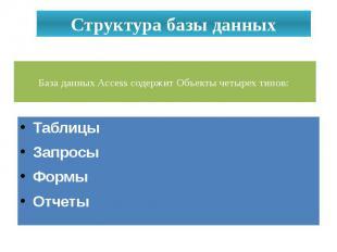Структура базы данных База данных Access содержит Объекты четырех типов: Таблицы
