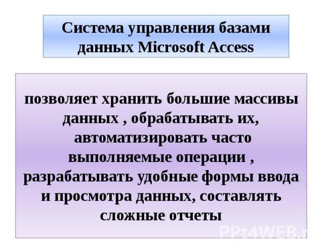 Система управления базами данных Microsoft Access позволяет хранить большие массивы данных , обрабатывать их, автоматизировать часто выполняемые операции , разрабатывать удобные формы ввода и просмотра данных, составлять сложные отчеты