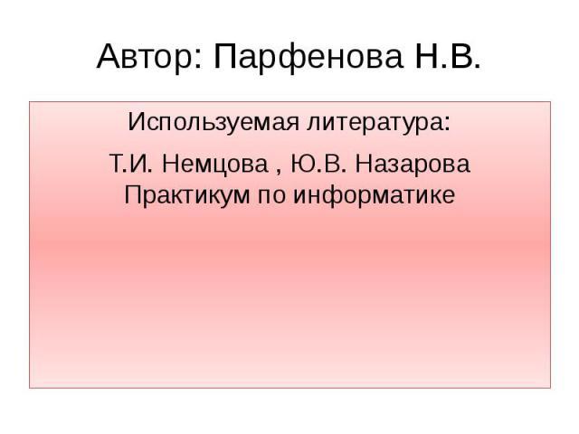 Автор: Парфенова Н.В.Используемая литература: Т.И. Немцова , Ю.В. Назарова Практикум по информатике