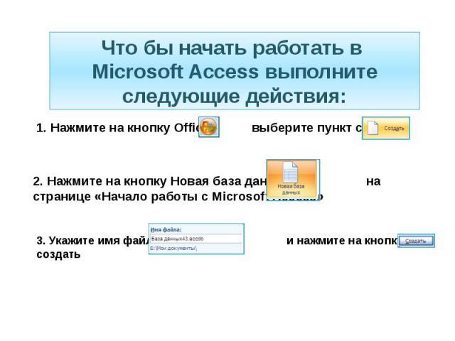 Что бы начать работать в Microsoft Access выполните следующие действия: 1. Нажмите на кнопку Office выберите пункт создать 2. Нажмите на кнопку Новая база данных на странице «Начало работы с Microsoft Access» 3. Укажите имя файла и нажмите на кнопку…