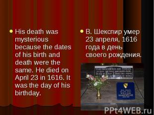 His death was mysterious because the dates of his birth and death were the same.