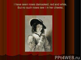 I have seen roses damasked, red and white,But no such roses see I in her cheeks,