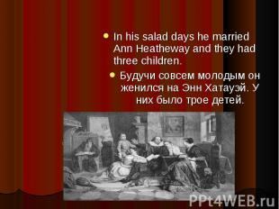 In his salad days he married Ann Heatheway and they had three children.Будучи со