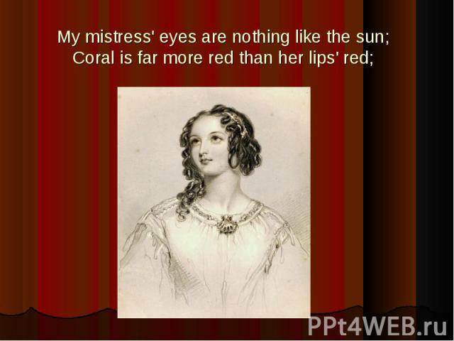 My mistress' eyes are nothing like the sun;Coral is far more red than her lips' red;