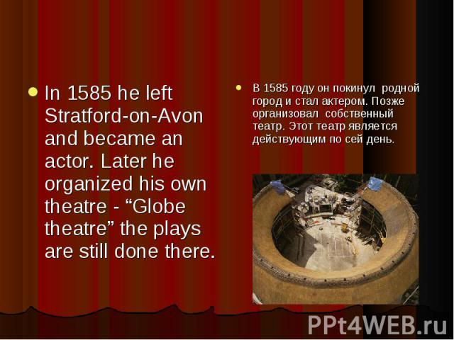 """In 1585 he left Stratford-on-Avon and became an actor. Later he organized his own theatre - """"Globe theatre"""" the plays are still done there. В 1585 году он покинул родной город и стал актером. Позже организовал собственный театр. Этот театр является …"""