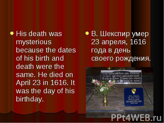His death was mysterious because the dates of his birth and death were the same. He died on April 23 in 1616. It was the day of his birthday. В. Шекспир умер 23 апреля, 1616 года в день своего рождения.