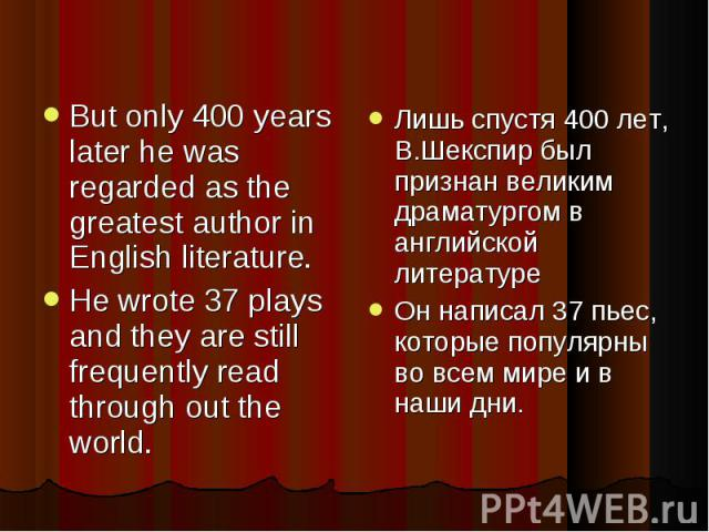 But only 400 years later he was regarded as the greatest author in English literature.He wrote 37 plays and they are still frequently read through out the world. Лишь спустя 400 лет, В.Шекспир был признан великим драматургом в английской литературеО…