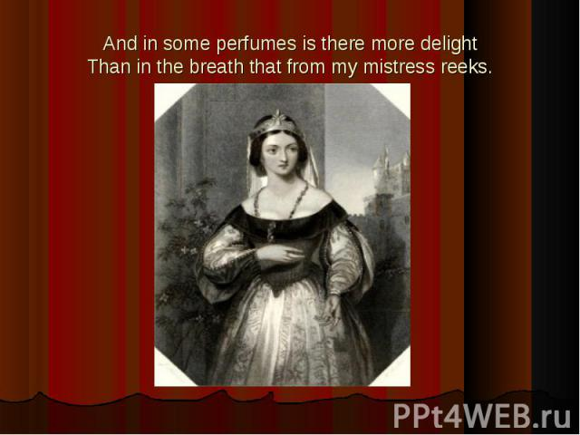 And in some perfumes is there more delightThan in the breath that from my mistress reeks.