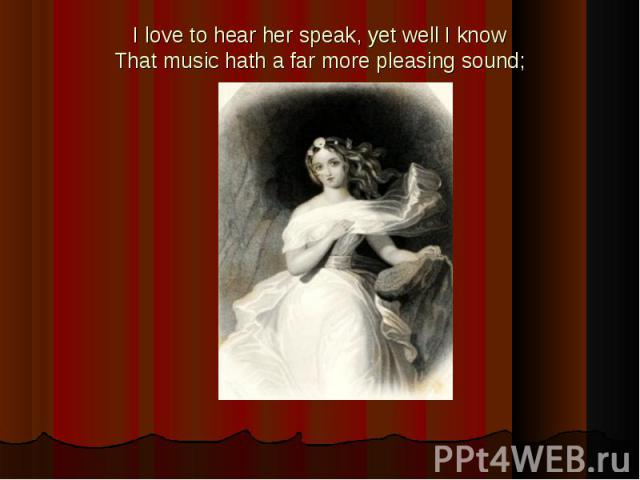 I love to hear her speak, yet well I knowThat music hath a far more pleasing sound;