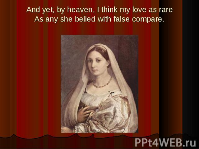 And yet, by heaven, I think my love as rareAs any she belied with false compare.