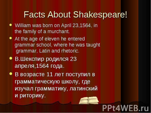 William was born on April 23,1564, in the family of a murchant.At the age of eleven he entered grammar school, where he was taught grammar, Latin and rhetoric.В.Шекспир родился 23 апреля,1564 года.В возрасте 11 лет поступил в грамматическую школу, г…
