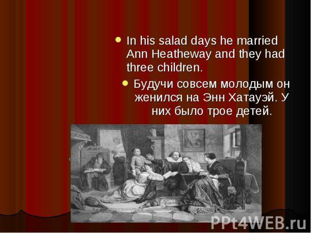 In his salad days he married Ann Heatheway and they had three children.Будучи совсем молодым он женился на Энн Хатауэй. У них было трое детей.