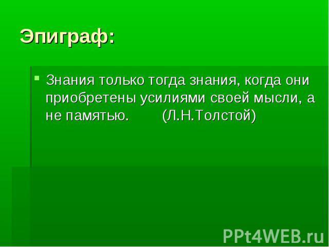 Эпиграф:Знания только тогда знания, когда они приобретены усилиями своей мысли, а не памятью. (Л.Н.Толстой)