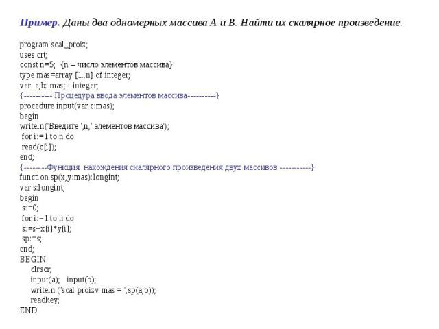 program scal_proiz;uses crt;const n=5; {n – число элементов массива}type mas=array [1..n] of integer;var a,b: mas; i:integer;{---------- Процедура ввода элементов массива----------}procedure input(var c:mas); beginwriteln('Введите ',n,' элементов ма…