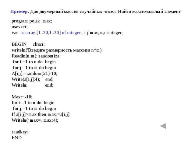 Пример. Дан двумерный массив случайных чисел. Найти максимальный элемент program poisk_max;uses crt;var a: array [1..30,1..30] of integer; i, j,max,m,n:integer;BEGIN clrscr;writeln('Введите размерность массива n*m);Readln(n,m); randomize; for i:=1 t…