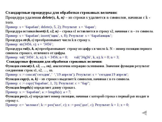Стандартные процедуры для обработки строковых величин:Процедура удаления delete(s, k, n) – из строки s удаляется n символов, начиная с k - того.Пример: s = 'барабан'; delete(s, 5, 2); Результат s = 'баран';Процедура вставки insert(s1, s2, n) – строк…