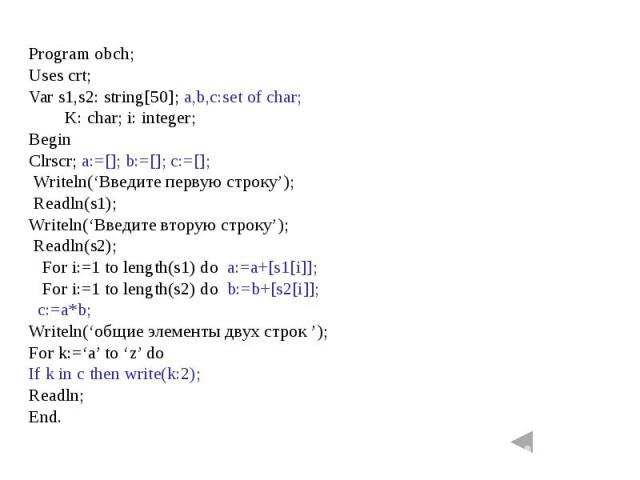 Program obch;Uses crt;Var s1,s2: string[50]; a,b,c:set of char; K: char; i: integer;BeginClrscr; a:=[]; b:=[]; c:=[]; Writeln('Введите первую строку'); Readln(s1);Writeln('Введите вторую строку'); Readln(s2); For i:=1 to length(s1) do a:=a+[s1[i]]; …