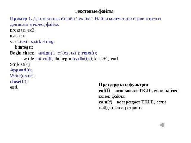 Пример 1. Дан текстовый файл 'text.txt'. Найти количество строк в нем и дописать в конец файла.program ex2;uses crt;var t:text ; s,strk:string; k:integer; Begin clrscr; assign(t, 'c:\text.txt'); reset(t); while not eof(t) do begin readln(t,s); k:=k+…
