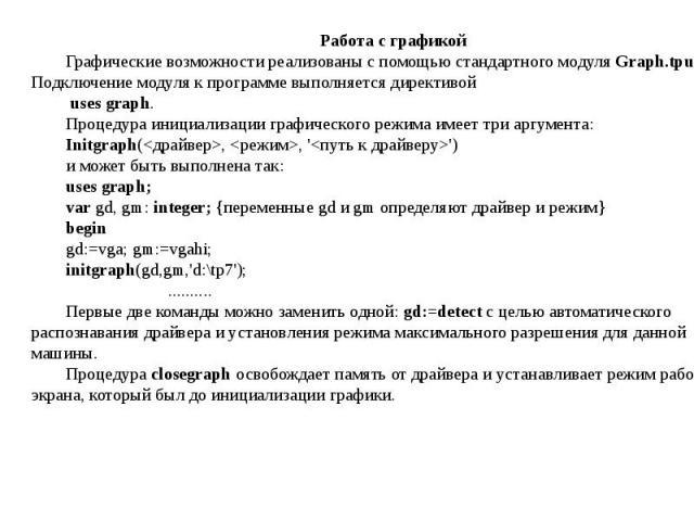Работа с графикойГрафические возможности реализованы с помощью стандартного модуля Graph.tpu. Подключение модуля к программе выполняется директивой uses graph.Процедура инициализации графического режима имеет три аргумента:Initgraph(, , '')и может б…