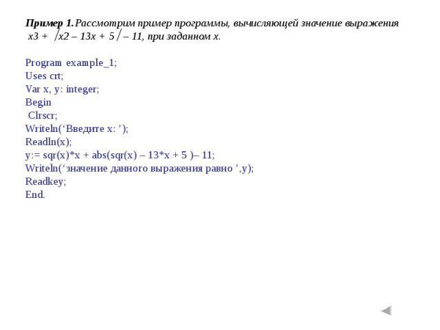 Пример 1.Рассмотрим пример программы, вычисляющей значение выражения x3 + x2 – 13x + 5 – 11, при заданном x.Program example_1;Uses crt;Var x, y: integer;Begin Clrscr;Writeln('Введите x: ');Readln(x);y:= sqr(x)*x + abs(sqr(x) – 13*x + 5 )– 11;Writeln…