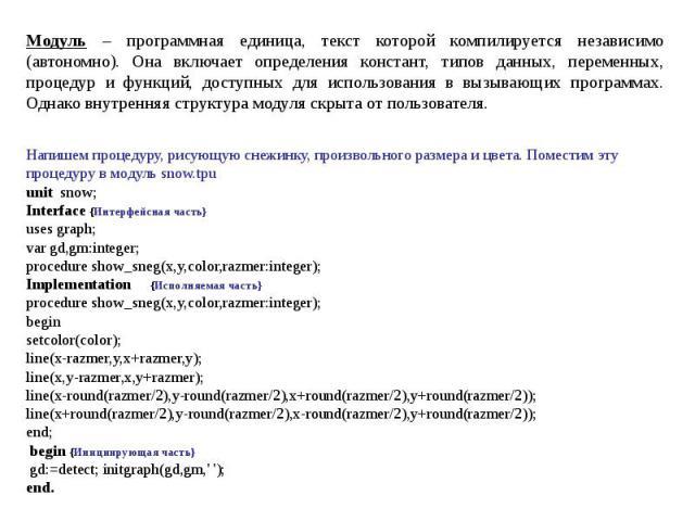 Модуль – программная единица, текст которой компилируется независимо (автономно). Она включает определения констант, типов данных, переменных, процедур и функций, доступных для использования в вызывающих программах. Однако внутренняя структура модул…