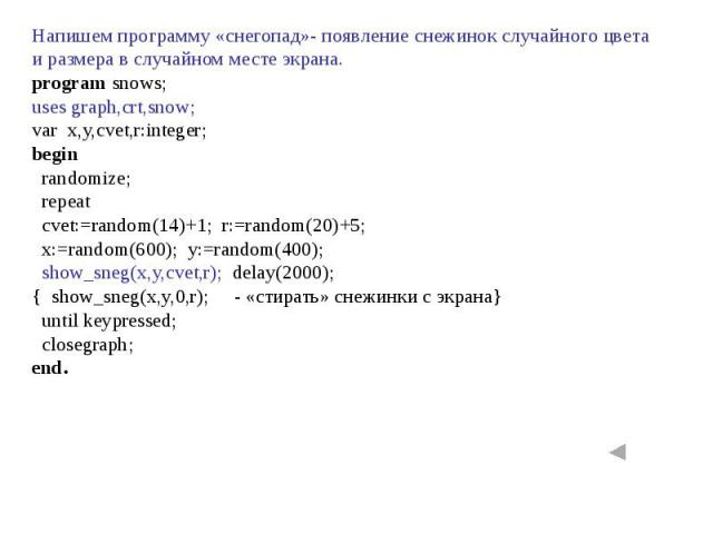 Напишем программу «снегопад»- появление снежинок случайного цвета и размера в случайном месте экрана. program snows;uses graph,crt,snow;var x,y,cvet,r:integer;begin randomize; repeat cvet:=random(14)+1; r:=random(20)+5; x:=random(600); y:=random(400…