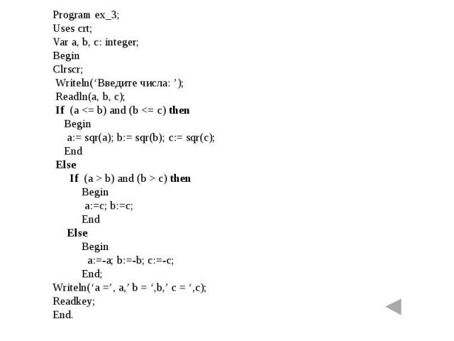 Program ex_3;Uses crt;Var a, b, c: integer;BeginClrscr; Writeln('Введите числа: '); Readln(a, b, c); If (a c) then Begin a:=c; b:=c; End Else Begin a:=-a; b:=-b; c:=-c; End; Writeln('a =', a,' b = ',b,' c = ',c);Readkey;End.